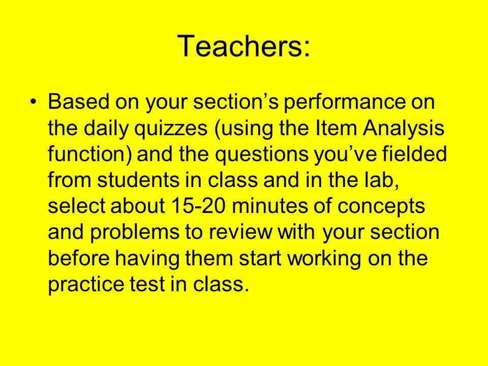 Teachers: Based on your section's performance on the daily quizzes (using the Item Analysis function) and the questions you've fielded from students in class and in the lab, select about minutes of concepts and problems to review with your section before having them start working on the practice test in class.