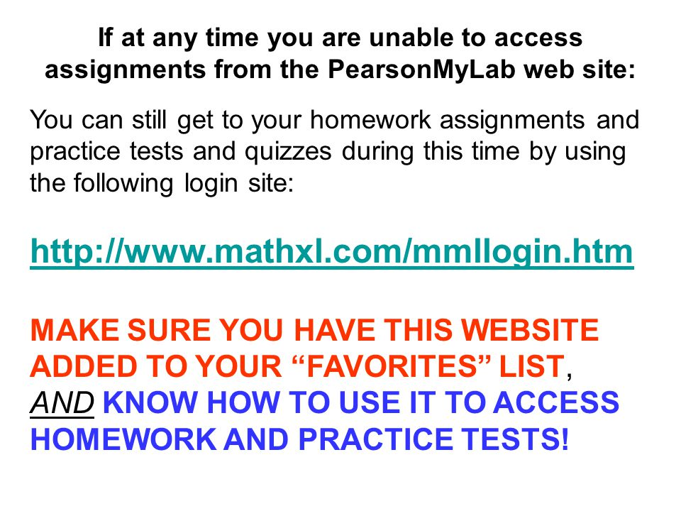 If at any time you are unable to access assignments from the PearsonMyLab web site: You can still get to your homework assignments and practice tests and quizzes during this time by using the following login site:   MAKE SURE YOU HAVE THIS WEBSITE ADDED TO YOUR FAVORITES LIST, AND KNOW HOW TO USE IT TO ACCESS HOMEWORK AND PRACTICE TESTS!