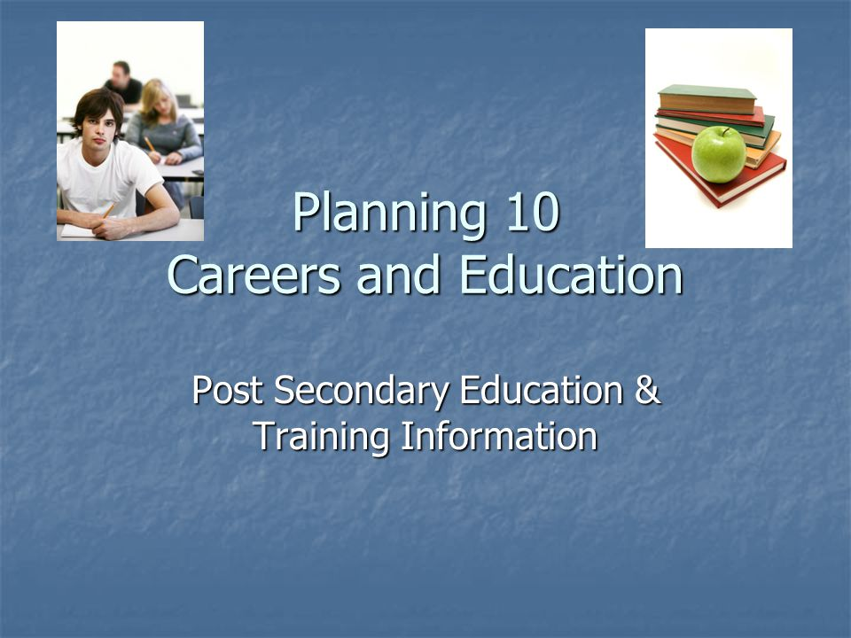 Planning 10 Careers and Education Post Secondary Education & Training Information