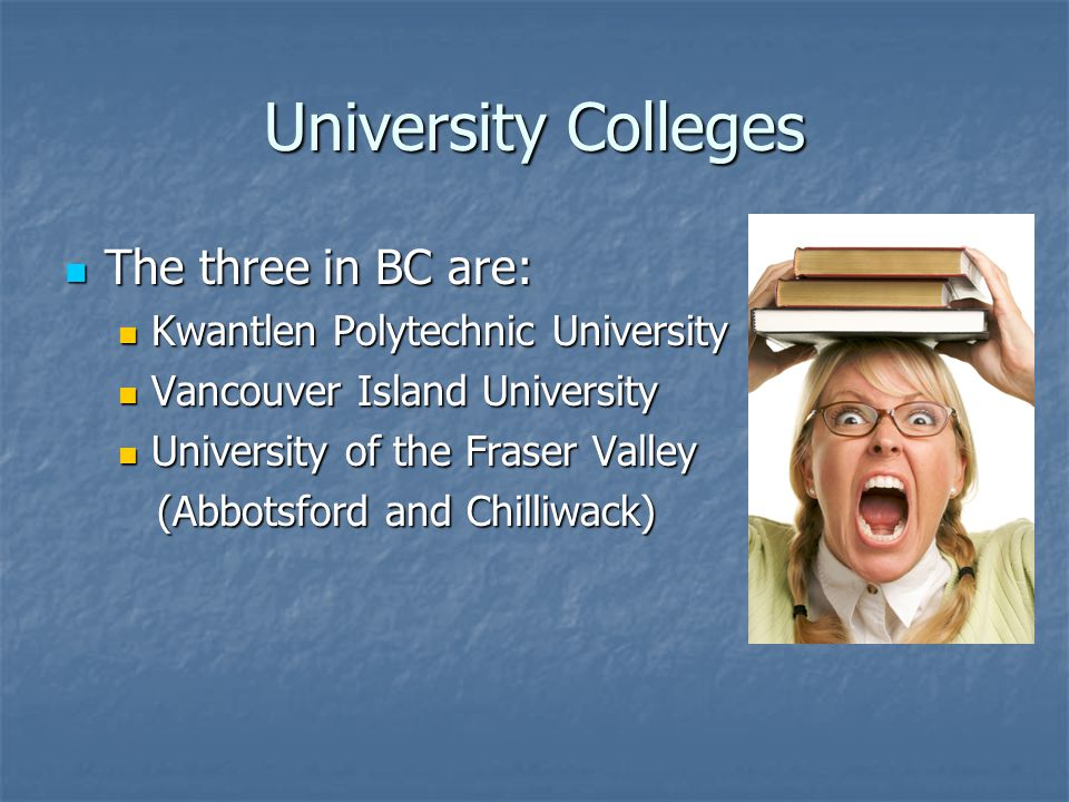 University Colleges The three in BC are: The three in BC are: Kwantlen Polytechnic University Kwantlen Polytechnic University Vancouver Island University Vancouver Island University University of the Fraser Valley University of the Fraser Valley (Abbotsford and Chilliwack) (Abbotsford and Chilliwack)