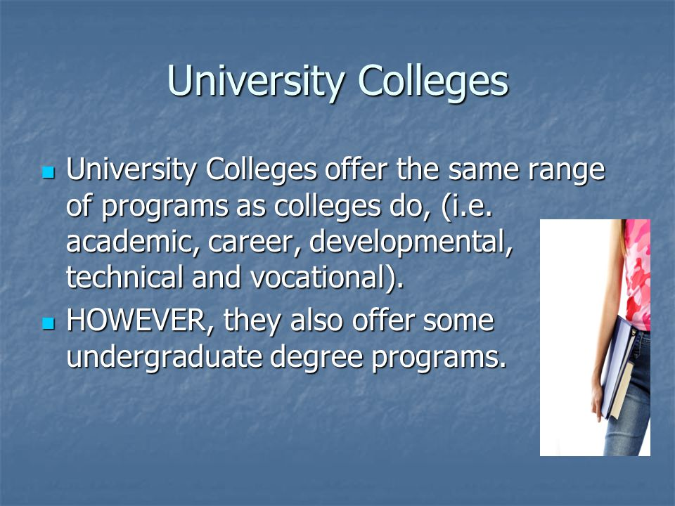University Colleges University Colleges offer the same range of programs as colleges do, (i.e.