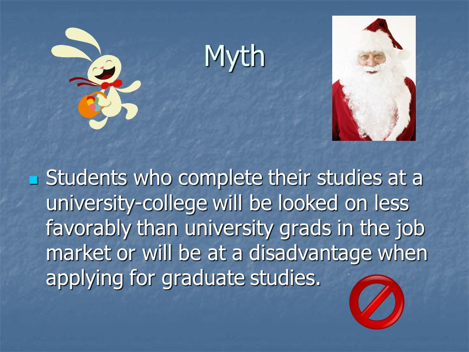Myth Students who complete their studies at a university-college will be looked on less favorably than university grads in the job market or will be at a disadvantage when applying for graduate studies.