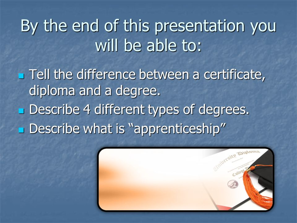 By the end of this presentation you will be able to: Tell the difference between a certificate, diploma and a degree.