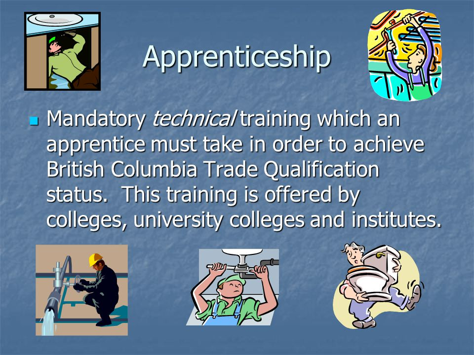 Apprenticeship Mandatory technical training which an apprentice must take in order to achieve British Columbia Trade Qualification status.