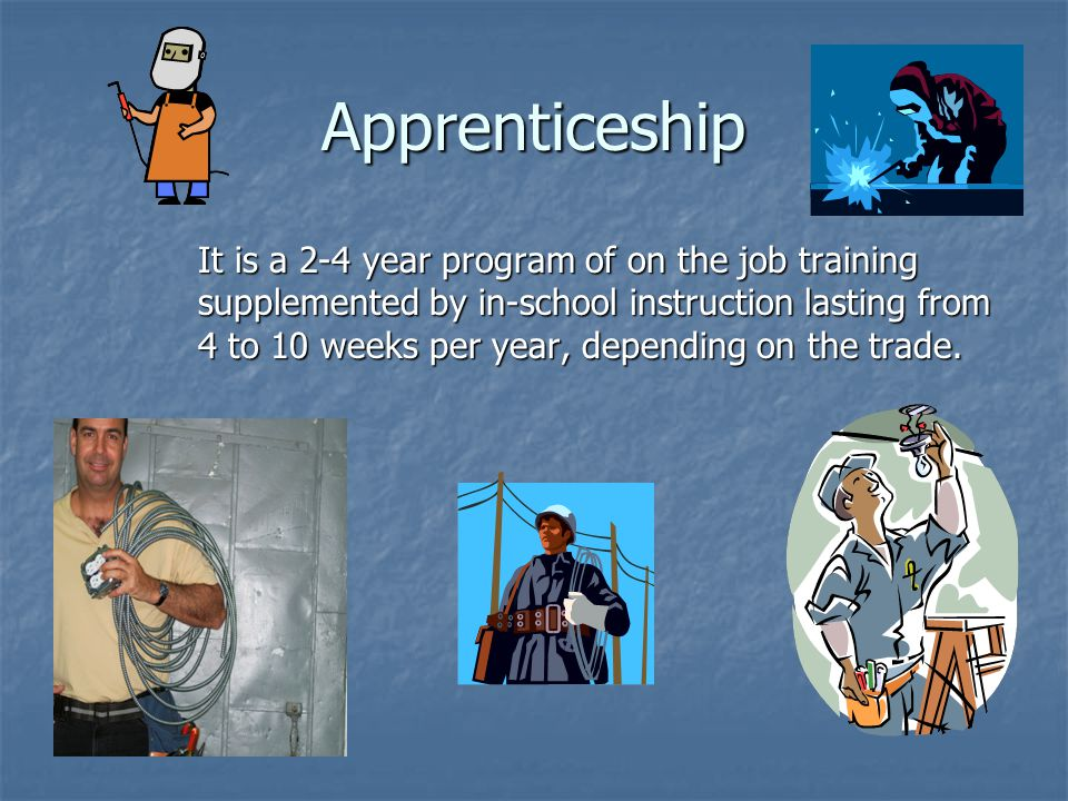 Apprenticeship It is a 2-4 year program of on the job training supplemented by in-school instruction lasting from 4 to 10 weeks per year, depending on the trade.
