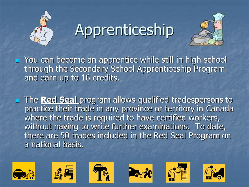 Apprenticeship You can become an apprentice while still in high school through the Secondary School Apprenticeship Program and earn up to 16 credits.