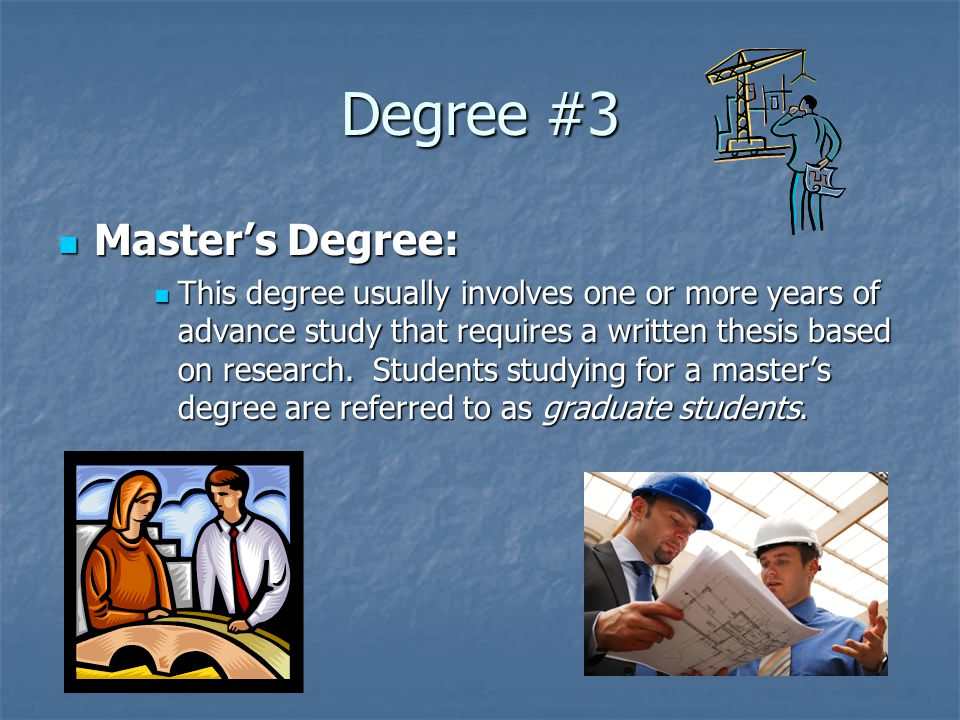 Degree #3 Master's Degree: Master's Degree: This degree usually involves one or more years of advance study that requires a written thesis based on research.