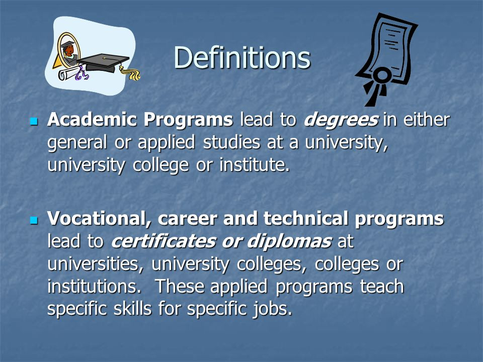 Definitions Academic Programs lead to degrees in either general or applied studies at a university, university college or institute.