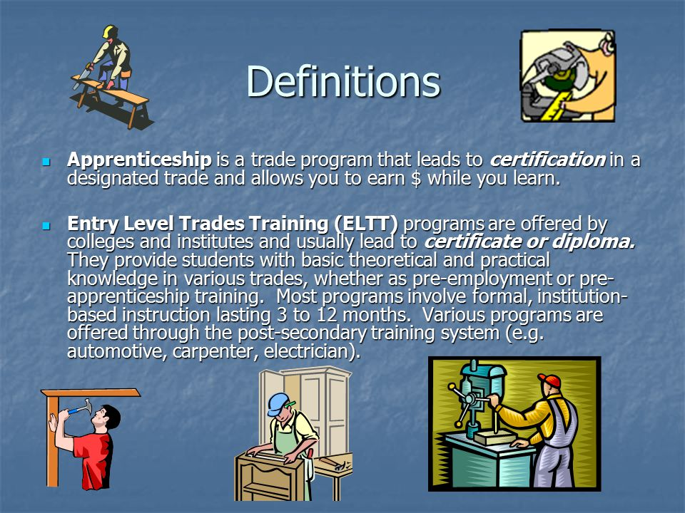 Definitions Apprenticeship is a trade program that leads to certification in a designated trade and allows you to earn $ while you learn.