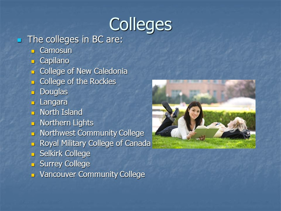Colleges The colleges in BC are: The colleges in BC are: Camosun Camosun Capilano Capilano College of New Caledonia College of New Caledonia College of the Rockies College of the Rockies Douglas Douglas Langara Langara North Island North Island Northern Lights Northern Lights Northwest Community College Northwest Community College Royal Military College of Canada Royal Military College of Canada Selkirk College Selkirk College Surrey College Surrey College Vancouver Community College Vancouver Community College