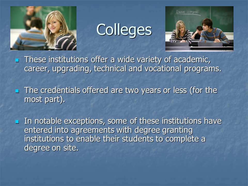 Colleges These institutions offer a wide variety of academic, career, upgrading, technical and vocational programs.
