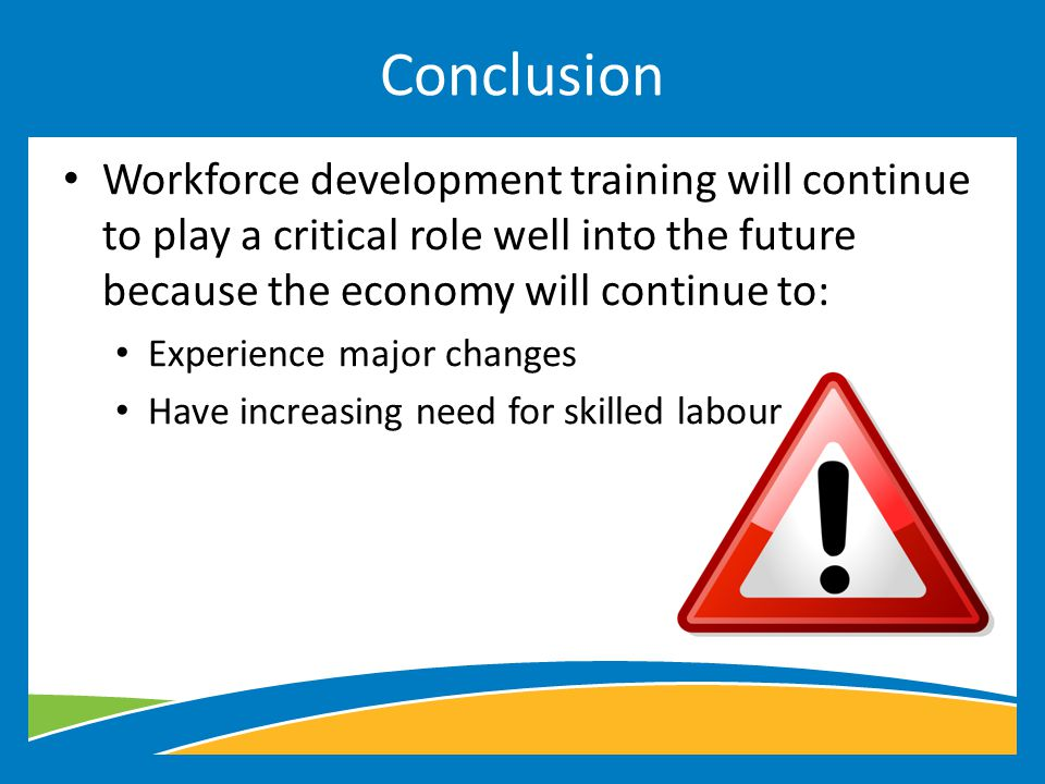 Workforce development training will continue to play a critical role well into the future because the economy will continue to: Experience major changes Have increasing need for skilled labour Conclusion