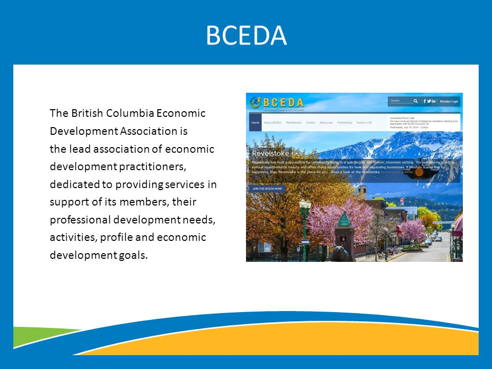 The British Columbia Economic Development Association is the lead association of economic development practitioners, dedicated to providing services in support of its members, their professional development needs, activities, profile and economic development goals.