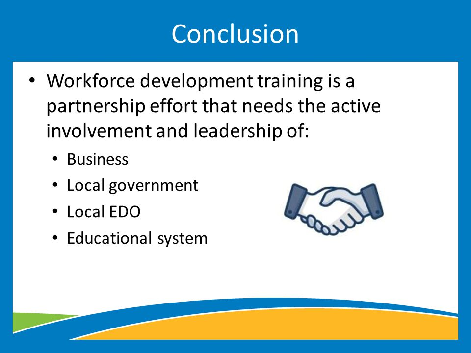 Workforce development training is a partnership effort that needs the active involvement and leadership of: Business Local government Local EDO Educational system Conclusion