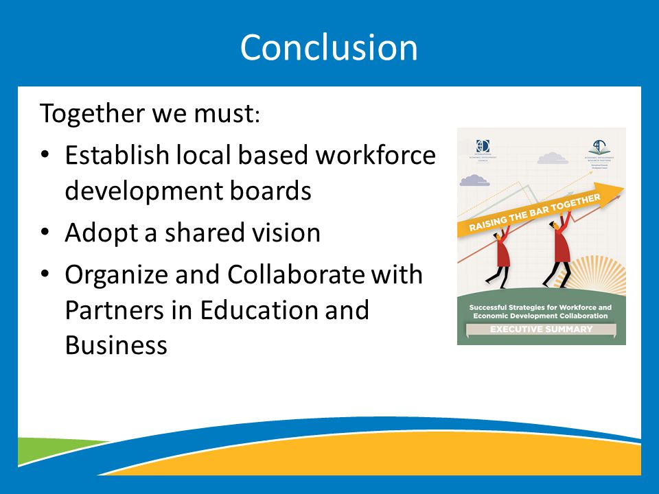 Together we must : Establish local based workforce development boards Adopt a shared vision Organize and Collaborate with Partners in Education and Business Conclusion
