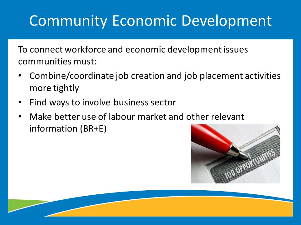 To connect workforce and economic development issues communities must: Combine/coordinate job creation and job placement activities more tightly Find ways to involve business sector Make better use of labour market and other relevant information (BR+E) Community Economic Development
