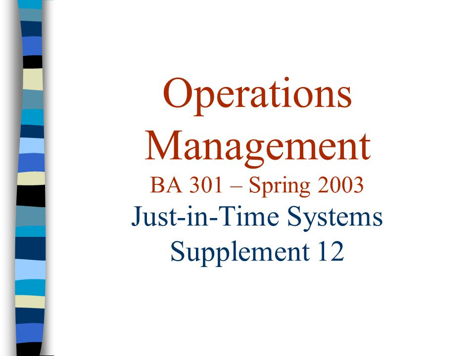 Operations Management BA 301 – Spring 2003 Just-in-Time Systems Supplement 12
