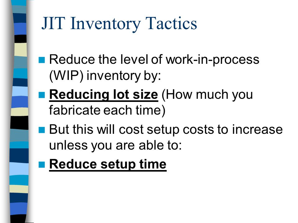 JIT Inventory Tactics Reduce the level of work-in-process (WIP) inventory by: Reducing lot size (How much you fabricate each time) But this will cost setup costs to increase unless you are able to: Reduce setup time