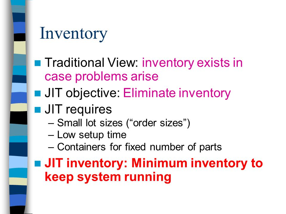 Traditional View: inventory exists in case problems arise JIT objective: Eliminate inventory JIT requires –Small lot sizes ( order sizes ) –Low setup time –Containers for fixed number of parts JIT inventory: Minimum inventory to keep system running Inventory