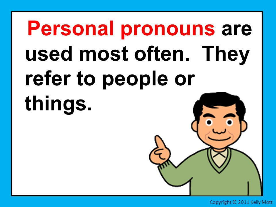 Personal pronouns are used most often. They refer to people or things. Copyright © 2011 Kelly Mott
