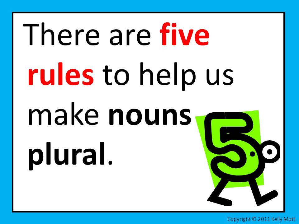 There are five rules to help us make nouns plural. Copyright © 2011 Kelly Mott