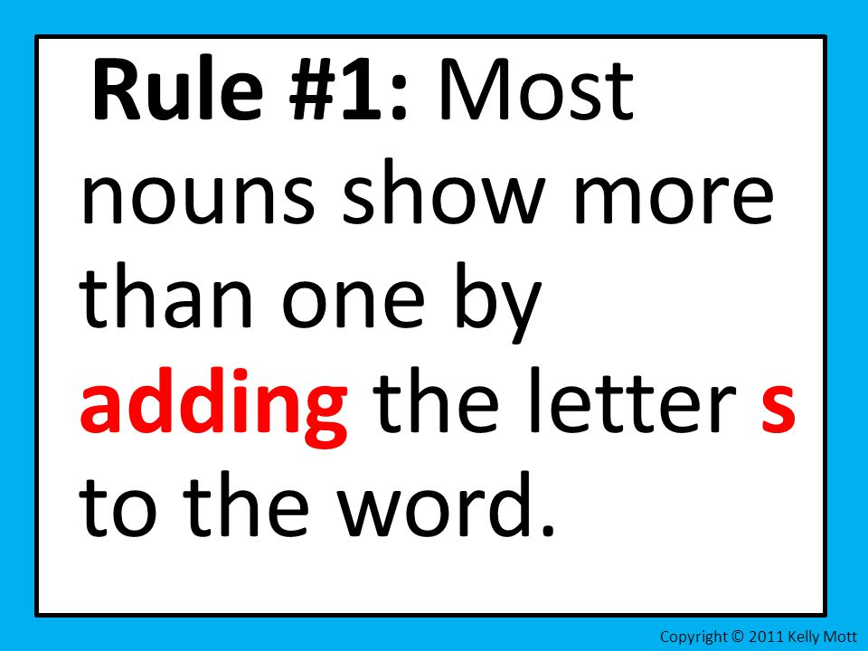 Rule #1: Most nouns show more than one by adding the letter s to the word.