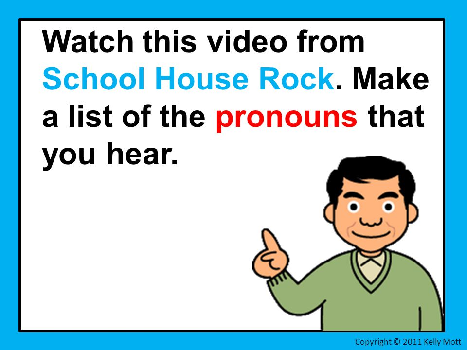 Watch this video from School House Rock. Make a list of the pronouns that you hear.