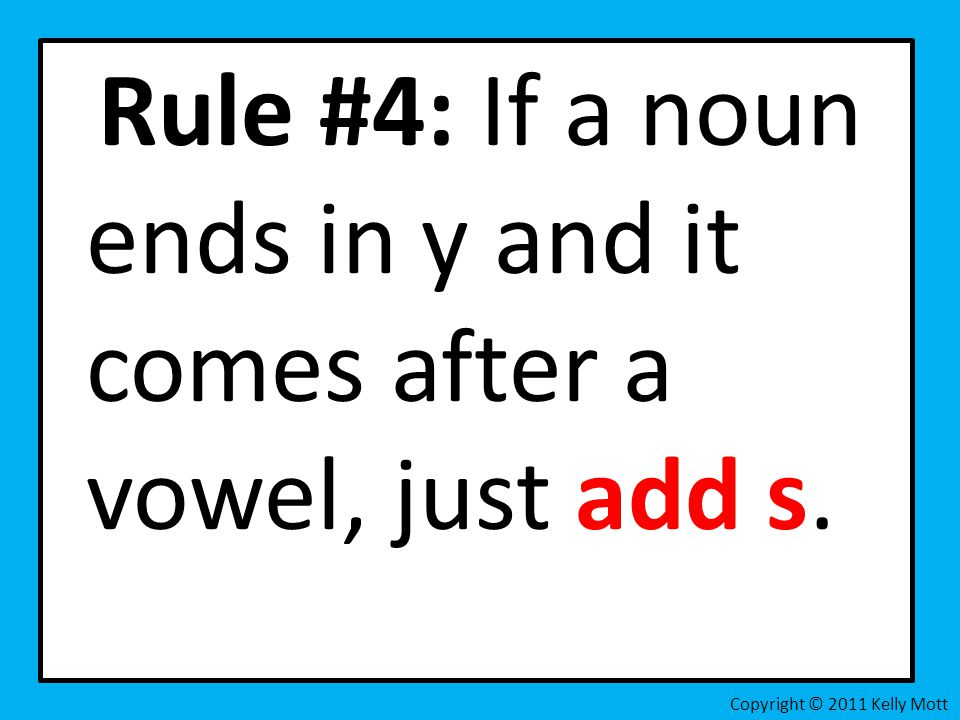 Rule #4: If a noun ends in y and it comes after a vowel, just add s. Copyright © 2011 Kelly Mott