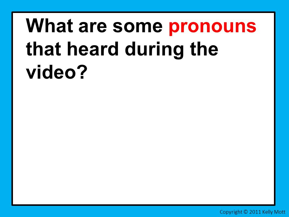 What are some pronouns that heard during the video Copyright © 2011 Kelly Mott