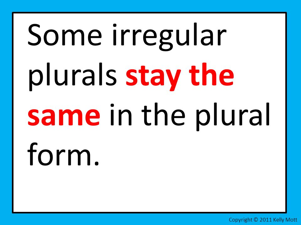 Some irregular plurals stay the same in the plural form. Copyright © 2011 Kelly Mott