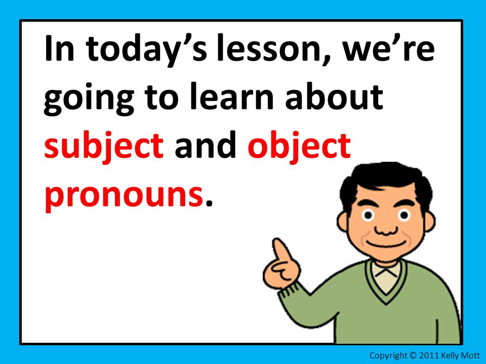 In today's lesson, we're going to learn about subject and object pronouns.