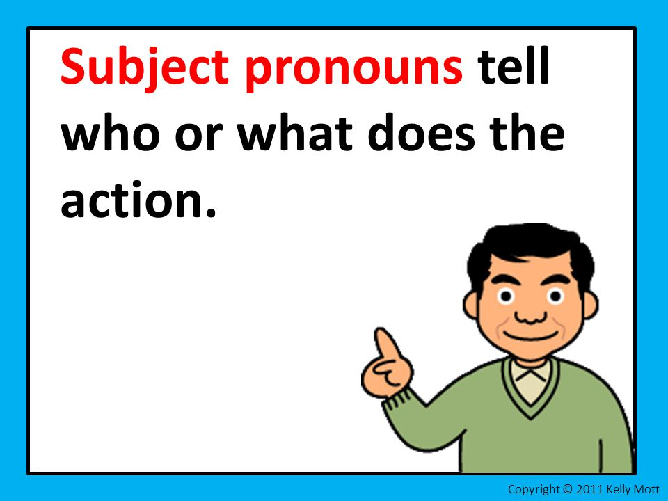 Subject pronouns tell who or what does the action. Copyright © 2011 Kelly Mott