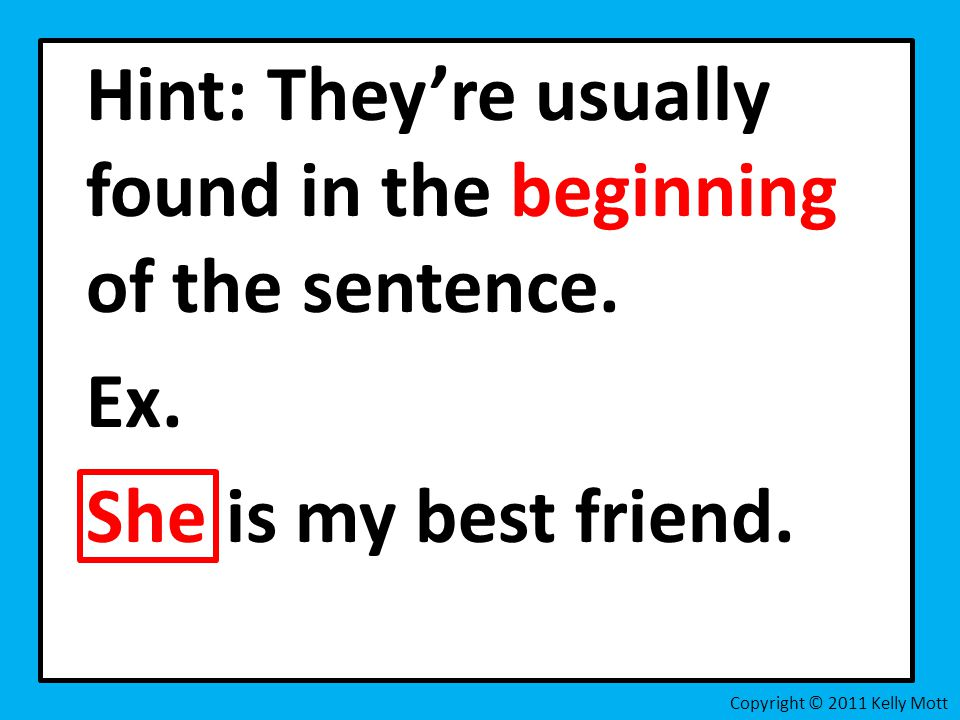 Hint: They're usually found in the beginning of the sentence.