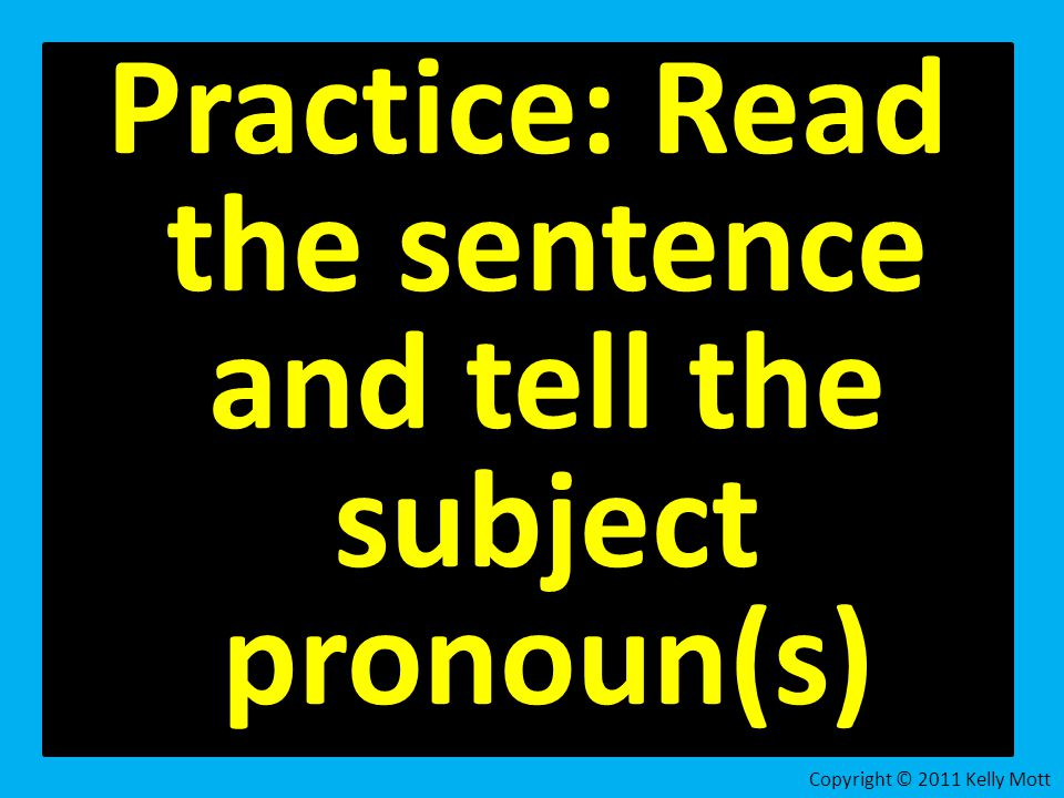 Practice: Read the sentence and tell the subject pronoun(s) Copyright © 2011 Kelly Mott