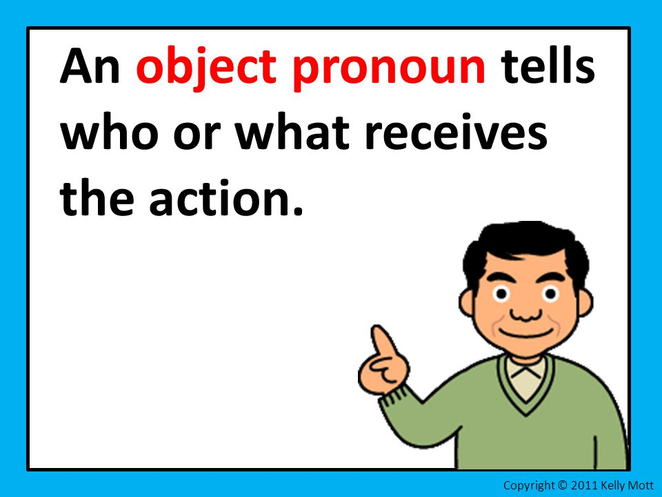 An object pronoun tells who or what receives the action. Copyright © 2011 Kelly Mott