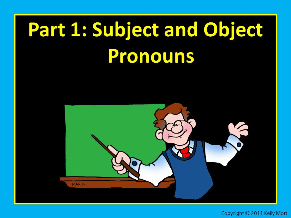 Part 1: Subject and Object Pronouns Copyright © 2011 Kelly Mott