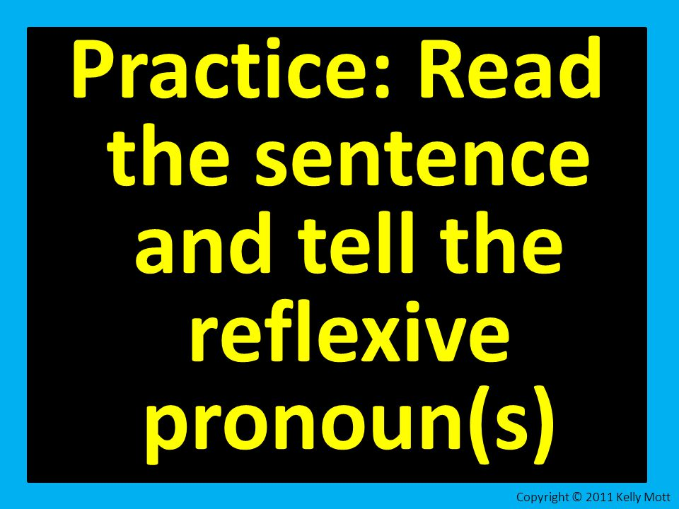 Practice: Read the sentence and tell the reflexive pronoun(s) Copyright © 2011 Kelly Mott