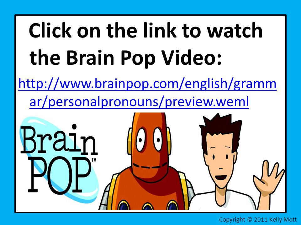 Click on the link to watch the Brain Pop Video:   ar/personalpronouns/preview.weml Copyright © 2011 Kelly Mott