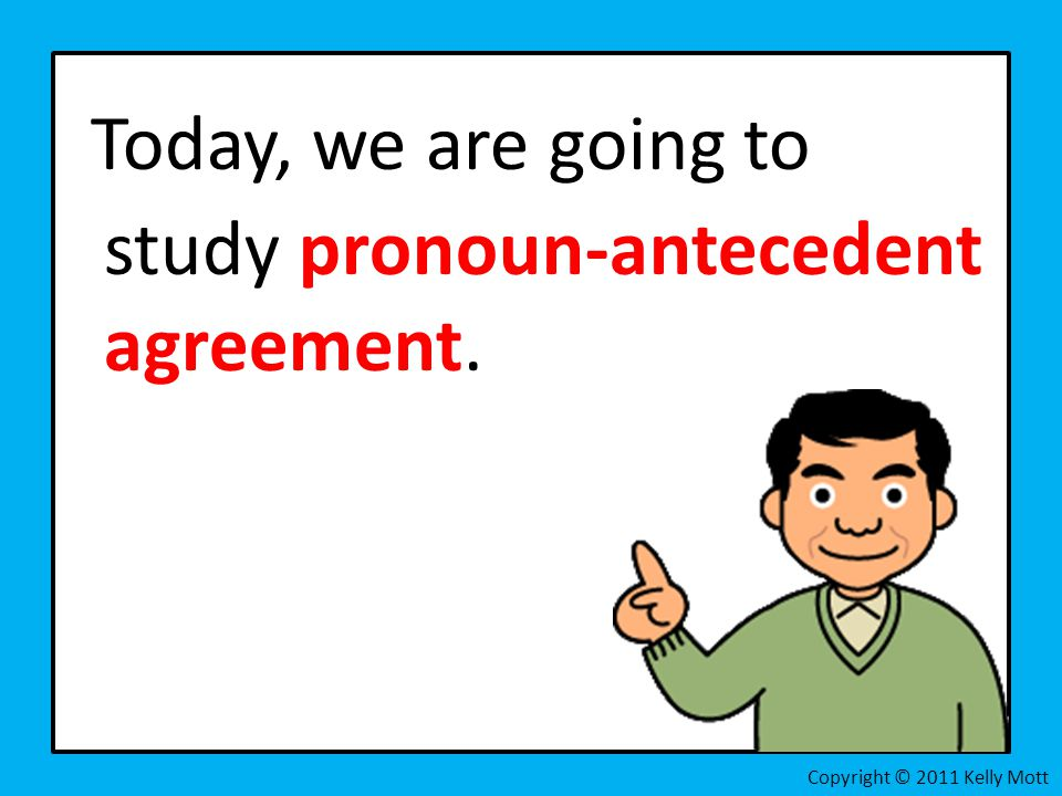 Today, we are going to study pronoun-antecedent agreement. Copyright © 2011 Kelly Mott
