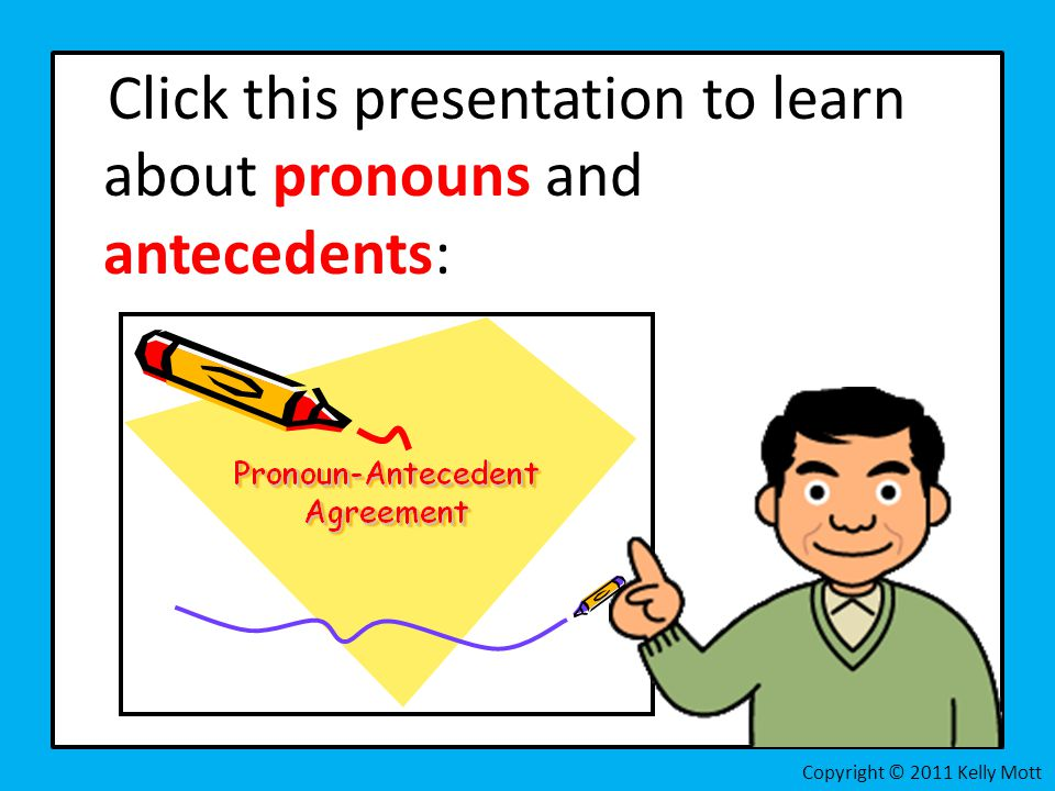 Click this presentation to learn about pronouns and antecedents: Copyright © 2011 Kelly Mott