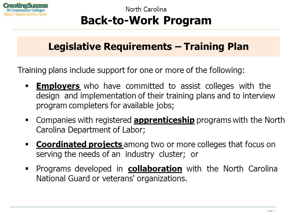 North Carolina Back-to-Work Program Page 6 Legislative Requirements – Training Plan Training plans include support for one or more of the following:  Employers who have committed to assist colleges with the design and implementation of their training plans and to interview program completers for available jobs;  Companies with registered apprenticeship programs with the North Carolina Department of Labor;  Coordinated projects among two or more colleges that focus on serving the needs of an industry cluster; or  Programs developed in collaboration with the North Carolina National Guard or veterans organizations.