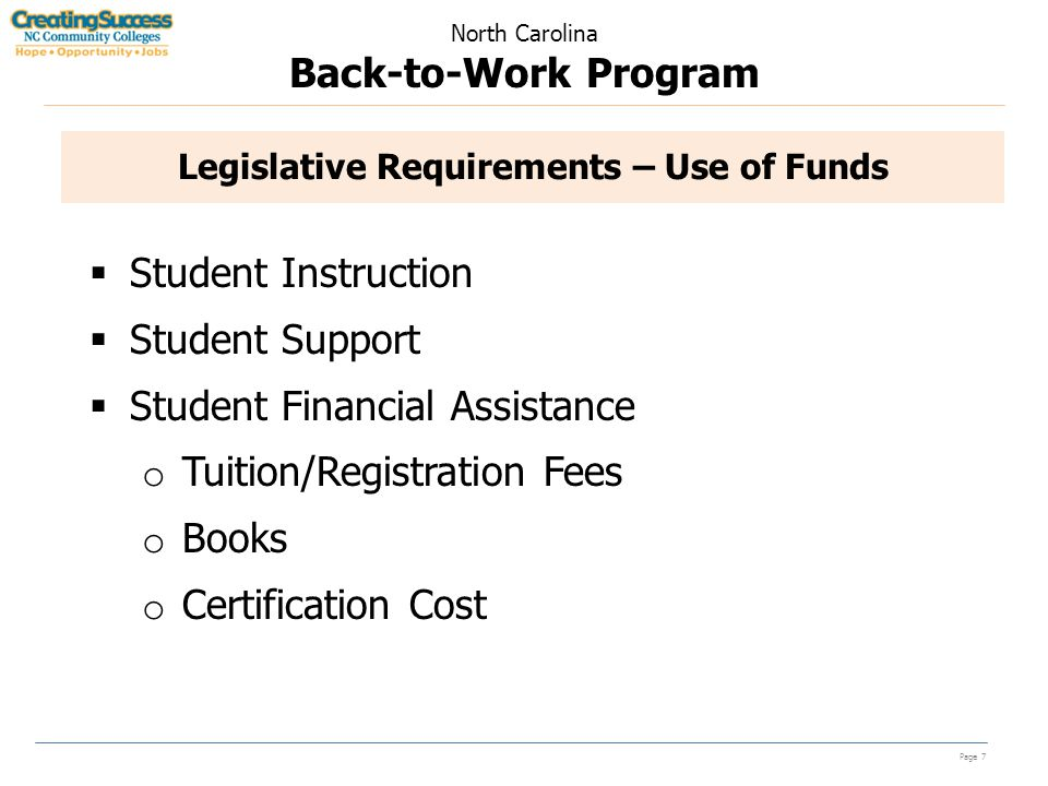 North Carolina Back-to-Work Program Page 7 Legislative Requirements – Use of Funds  Student Instruction  Student Support  Student Financial Assistance o Tuition/Registration Fees o Books o Certification Cost