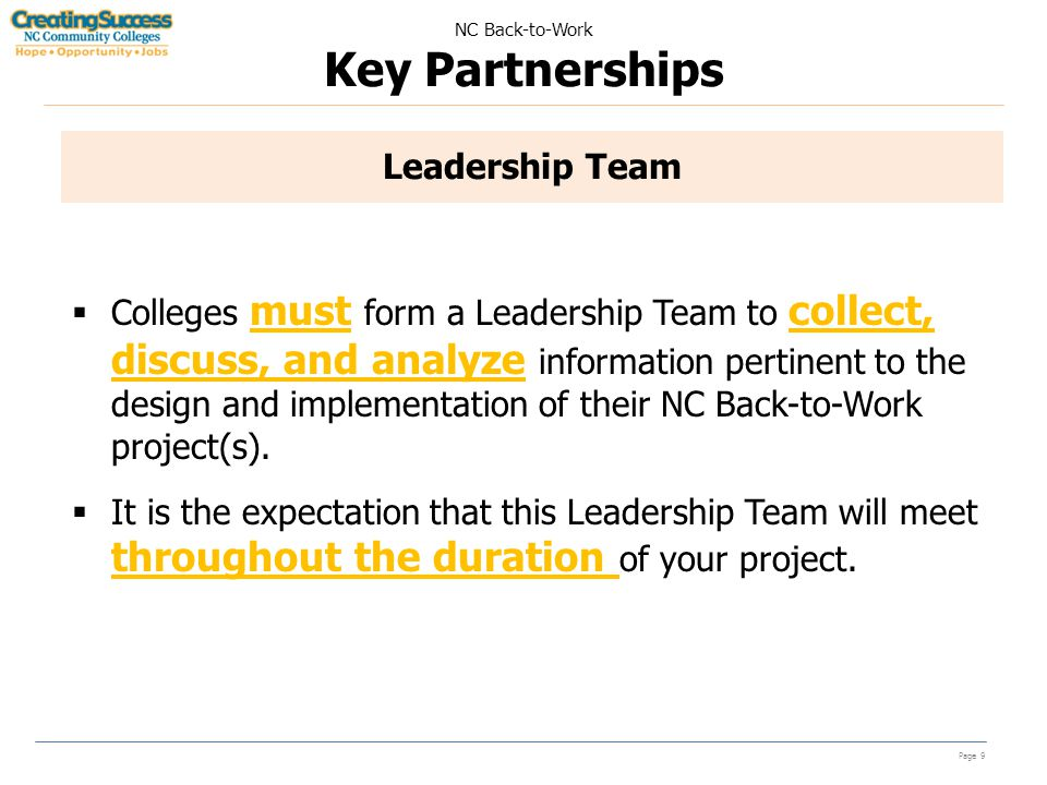 NC Back-to-Work Key Partnerships Page 9 Leadership Team  Colleges must form a Leadership Team to collect, discuss, and analyze information pertinent to the design and implementation of their NC Back-to-Work project(s).