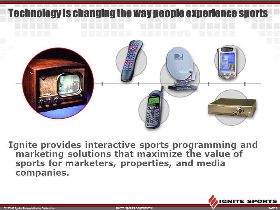 Ignite Presentation to CablevisionPAGE 2IGNITE SPORTS CONFIDENTIAL Technology is changing the way people experience sports Ignite provides interactive sports programming and marketing solutions that maximize the value of sports for marketers, properties, and media companies.