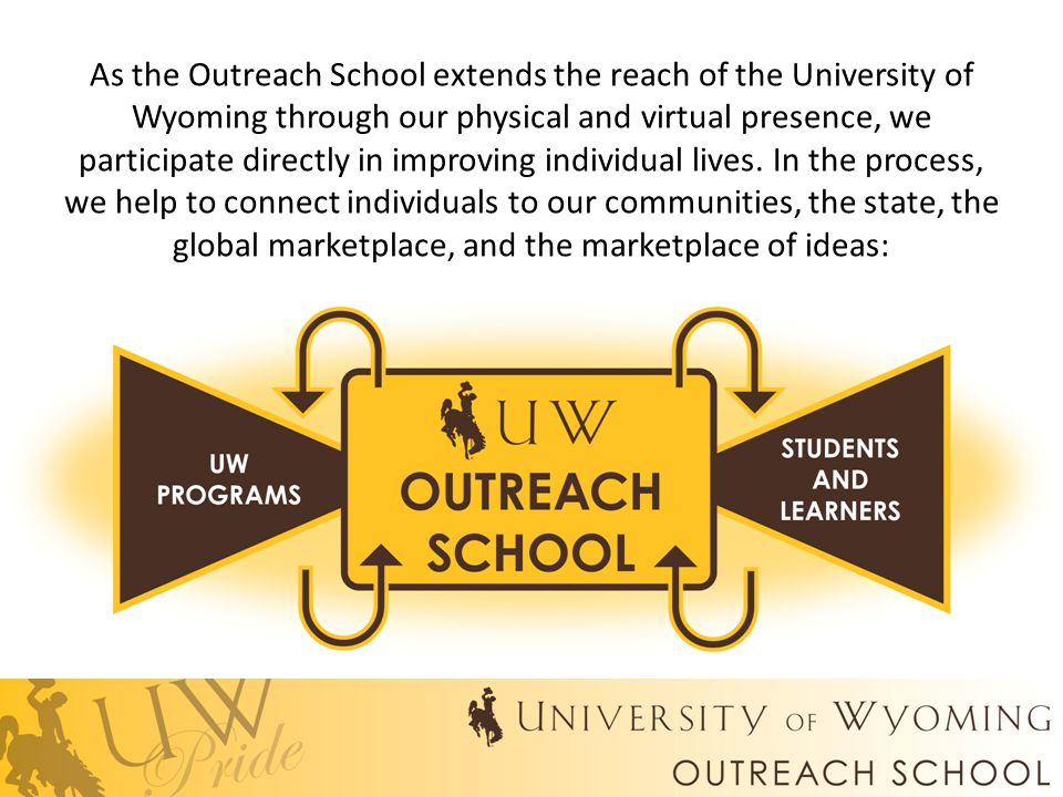 As the Outreach School extends the reach of the University of Wyoming through our physical and virtual presence, we participate directly in improving individual lives.