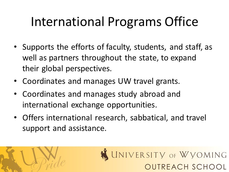 International Programs Office Supports the efforts of faculty, students, and staff, as well as partners throughout the state, to expand their global perspectives.