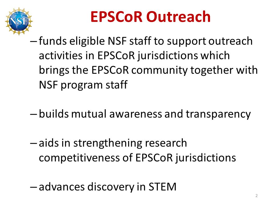 EPSCoR Outreach – funds eligible NSF staff to support outreach activities in EPSCoR jurisdictions which brings the EPSCoR community together with NSF program staff – builds mutual awareness and transparency – aids in strengthening research competitiveness of EPSCoR jurisdictions – advances discovery in STEM 2