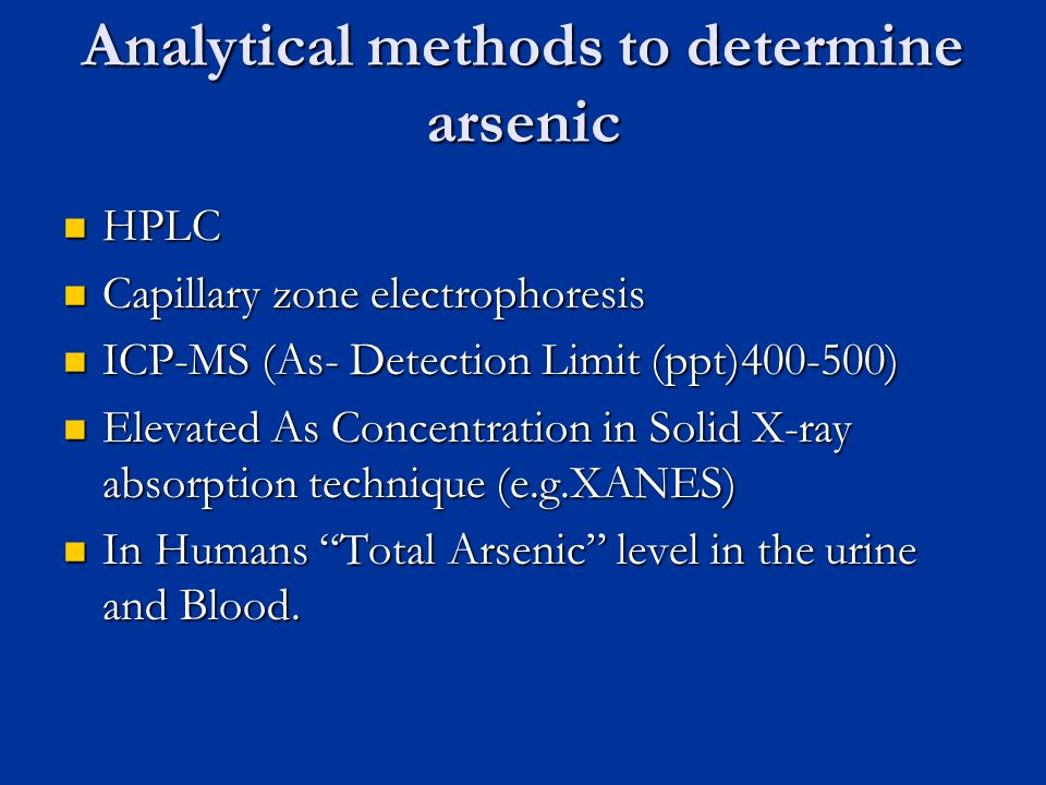 Analytical methods to determine arsenic HPLC HPLC Capillary zone electrophoresis Capillary zone electrophoresis ICP-MS (As- Detection Limit (ppt) ) ICP-MS (As- Detection Limit (ppt) ) Elevated As Concentration in Solid X-ray absorption technique (e.g.XANES) Elevated As Concentration in Solid X-ray absorption technique (e.g.XANES) In Humans Total Arsenic level in the urine and Blood.