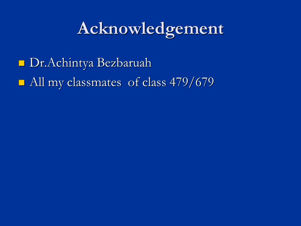 Acknowledgement Dr.Achintya Bezbaruah Dr.Achintya Bezbaruah All my classmates of class 479/679 All my classmates of class 479/679