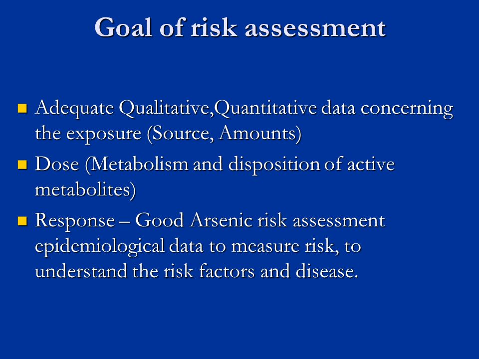 Goal of risk assessment Adequate Qualitative,Quantitative data concerning the exposure (Source, Amounts) Adequate Qualitative,Quantitative data concerning the exposure (Source, Amounts) Dose (Metabolism and disposition of active metabolites) Dose (Metabolism and disposition of active metabolites) Response – Good Arsenic risk assessment epidemiological data to measure risk, to understand the risk factors and disease.